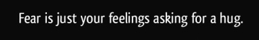 quote-fear-is-just-your-feelings-asking-for-a-hug-danielle-sanchez-witzel-294371